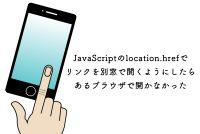 JavaScriptのlocation.hrefでリンクを別窓で開くようにしたらあるブラウザで開かなかった